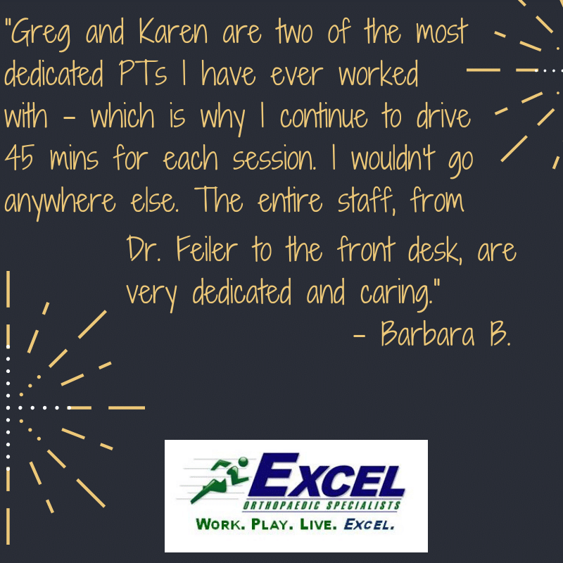 Greg and Karen are two of the most dedicated PTs I have ever worked with - which is why I continue to drive 45 mins for each session. I wouldn't go anywhere else. The entire staff, from Dr. Feiler to the front desk, are very dedicated and caring. Quote from Barbara B.